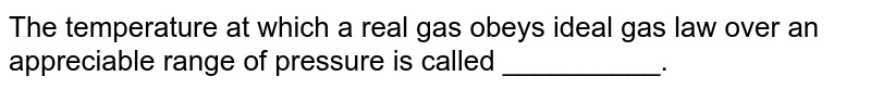 The temperature at which a real gas obeys ideal gas law over an appreciable range of pressure is called __________.