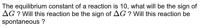 The equilibrium constant of a reaction is 10, what will be the sign of `DeltaG` ? Will this reaction be the sign of `DeltaG` ? Will this reaction be spontaneous ?
