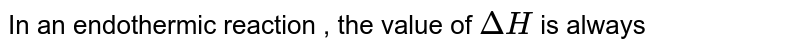 In an endothermic reaction , the value of `DeltaH` is always