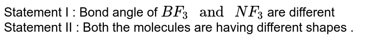 """Statement I : Bond angle of `BF_(3) """" and """" NF_(3)` are different  <br> Statement II : Both the molecules are having different shapes ."""