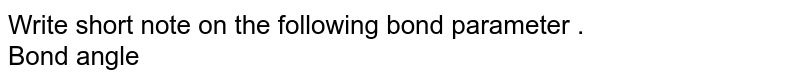 Write short note on the following bond parameter . <br> Bond angle