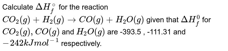 """Calculate `Delta H_(f)^(0)` for the reaction <br> `CO_(2(g))+H_(2(g))rarr CO_((g))+H_(2)O_((g))`, given `Delta H_(f)^(0)` for `CO_(2(g)),CO_((g))` and `H_(2)O_((g))` are `-393.5, -111.31` and `-242 """"Kj mol""""^(-1)` respectively."""