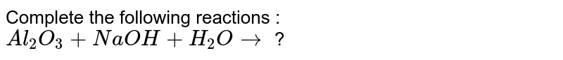 Complete the following reactions :  <br> `Al_(2)O_(3)+NaOH+H_(2)Orarr` ?