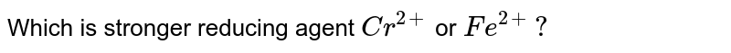 Which  is stronger  reducing  agent `Cr^(2+)` or  `Fe^(2+) ?`