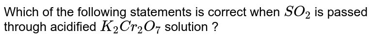 Which of the   following  statements is correct  when  `SO_(2)` is passed  through  acidified `K_(2) Cr_(2) O_(7)` solution ?