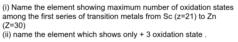 (i) Name  the element  showing  maximum  number  of oxidation  states  among  the  first  series  of transition  metals  from  Sc  (z=21) to Zn (Z=30)  <br> (ii) name  the element  which  shows  only  + 3  oxidation  state .