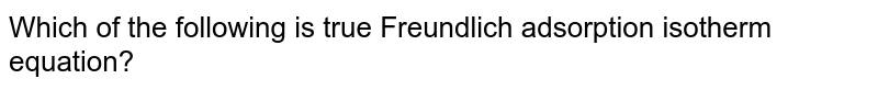 Which of the following is true Freundlich adsorption isotherm equation?