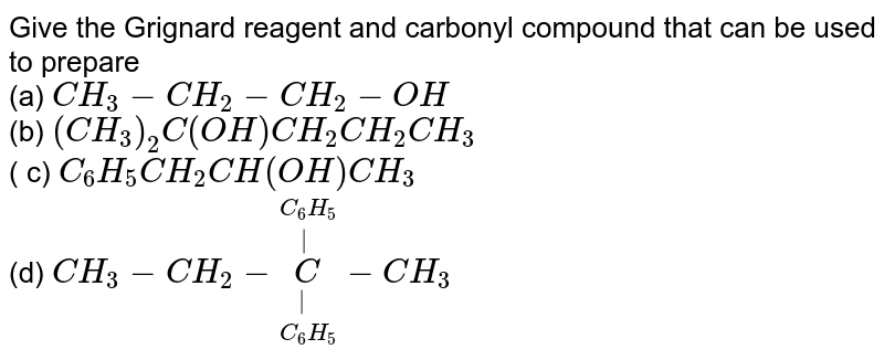 Give the Grignard reagent and carbonyl compound that can be used to prepare <br> (a) `CH_(3)-CH_(2)-CH_(2)-OH` <br> (b) `(CH_(3))_(2)C(OH)CH_(2)CH_(2)CH_(3)`<br> ( c) `C_(6)H_(5)CH_(2)CH(OH) CH_(3)` <br> (d) `CH_(3)-CH_(2)-overset(C_(6)H_(5))overset(|)underset(C_(6)H_(5))underset(|)C-CH_(3)`
