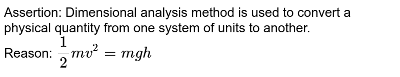 Assertion: Dimensional analysis method is uded to convert a physical quantity from one system of units to another. <br> Reason: `1/2mv^(2)=mgh`