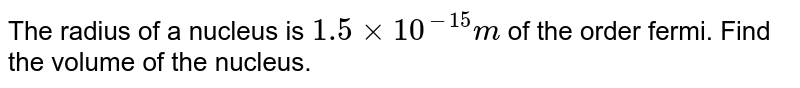 The radius of a nucleus is `1.5xx10^(-15)m` of the order fermi. Find the volume of the nucleus.
