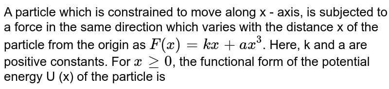 A particle which is constrained to move along x - axis, is subjected to a force in the same direction which varies with the distance x of the particle from the origin as `F(x)=kx + ax^(3)`. Here, k and a are positive constants. For `x ge 0`, the functional form of the potential energy U (x) of the particle is