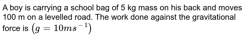 A boy is carrying a school bag of 5 kg mass on his back and moves 100 m on a levelled road. The work done against the gravitational force is `(g = 10 ms^(-1))`
