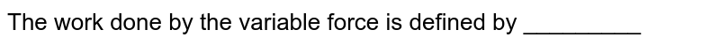 The work done by the variable force is defined by _________