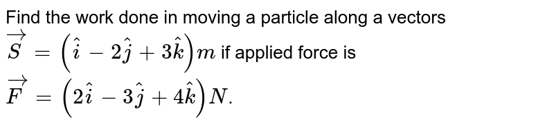 Find the work done in moving a particle along a vectors `vec(S)=(hat(i)-2hat(j)+3hat(k))m` if applied force is `vec(F)=(2hat(i)-3hat(j)+4hat(k))N`.