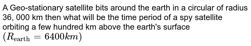 """A Geo-stationary satellite bits around the earth in a circular of radius 36, 000 km then what will be the time period of a spy satellite orbiting a few hundred km above the earth's surface `(R_(""""earth"""") = 6400 km)`"""