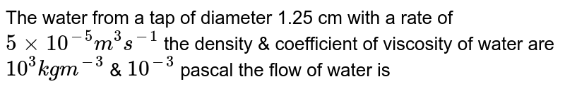 The water from a tap of diameter 1.25 cm with a rate of `5 xx 10^(-5) m^(3) s^(-1)` the density & coefficient of viscosity of water are `10^(3) kg m^(-3)` & `10^(-3)` pascal the flow of water is