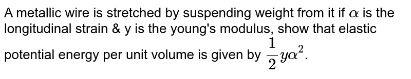 A metallic wire is stretched by suspending weight from it if `alpha` is the longitudinal strain & y is the young's modulus, show that elastic potential energy per unit volume is given by `(1)/(2)yalpha^(2)`.