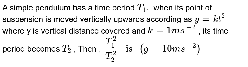 """A simple pendulum has a time period  `T_(1). ` when its point of suspension is moved vertically upwards according as `y=kt^(2)` where y is vertical distance covered and `k = 1 ms^(-2)` , its time period becomes `T_(2)` , Then , `(T_(1)^(2))/(T_(2)^(2)) """" is """" (g=10ms^(-2))`"""