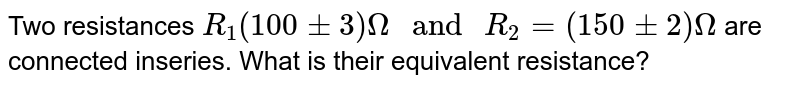 """Two resistances `R_1(100 pm 3)Omega"""" and """"R_2 =(150 pm 2)Omega` are connected inseries. What is their equivalent resistance?"""