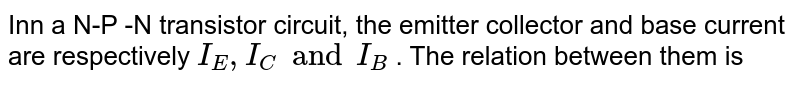 Inn a N-P -N transistor circuit, the emitter collector and base current are respectively `I_(E),I_(C)and I_(B)` . The relation between them is