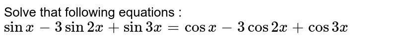 Solve that following equations :  `sinx-3sin2x+sin3x=cosx-3cos2x+cos3x`
