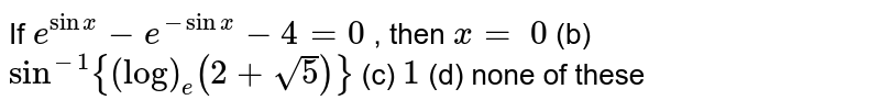 If `e^(sin x)-e^(-sin x)-4=0` , then `x=`  `0`  (b) `sin^(-1){(log)_e(2+sqrt(5))}`  (c) `1` (d) none of these