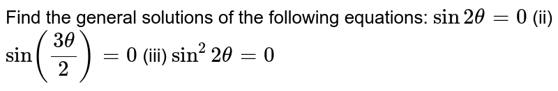 Find the general solutions of the following equations: `sin 2theta=0`  (ii) `sin ((3theta)/2)=0` (iii) `sin^2 2theta=0`