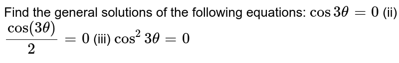 Find the general solutions of the following equations: `cos3theta=0`  (ii) `cos(3theta)/2=0`  (iii) `cos^2 3theta=0`