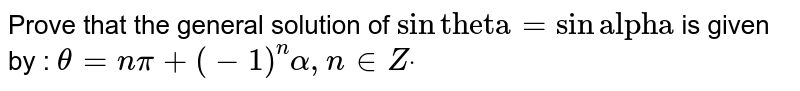 """Prove that the general solution of `sin""""theta""""=sin""""alpha""""` is given by : `theta=npi+(-1)^nalpha,n in  Zdot`"""