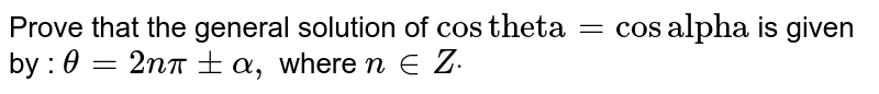 """Prove that the general solution of `cos""""theta""""=cos""""alpha""""` is given by : `theta=2npi+-alpha,` where `n in  Zdot`"""