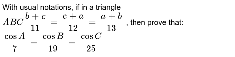 With usual notations, if in a triangle `A B C(b+c)/(11)=(c+a)/(12)=(a+b)/(13)` , then prove that: `(cosA)/7=(cosB)/(19)=(cosC)/(25)`