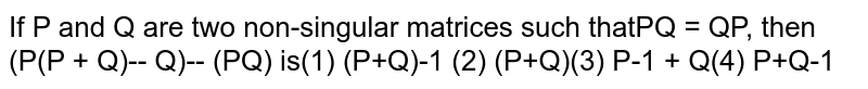 If P and Q are two non-singular matrices such that `PQ = QP,` then `(P(P + Q)^-1 Q)^-1(PQ)` is