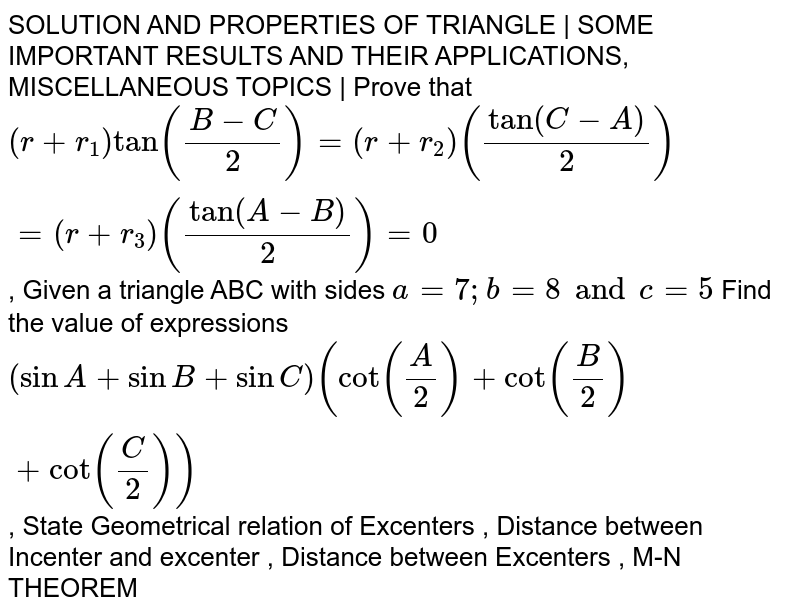 SOLUTION AND PROPERTIES OF TRIANGLE   SOME IMPORTANT RESULTS AND THEIR APPLICATIONS, MISCELLANEOUS TOPICS   Prove that `(r+r_1)tan((B-C)/2)=(r+r_2)(tan(C-A)/2)=(r+r_3)(tan(A-B)/2)=0`, Given a triangle ABC with sides `a=7; b=8 and c=5` Find the value of expressions `(sinA+sinB+sinC)(cot(A/2)+cot(B/2)+cot(C/2))`, State Geometrical relation of Excenters , Distance between Incenter and excenter ,  Distance between Excenters , M-N THEOREM