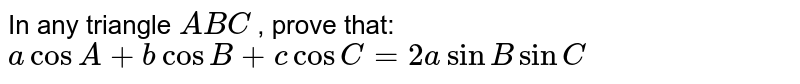 In any triangle `A B C` , prove that: `acosA+bcosB+c cosC=2asinBsinC`