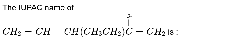The IUPAC name of <br> `CH_(2)=CH-CH(CH_(3)CH_(2))overset(overset(Br)(|))(C)=CH_(2)` is :