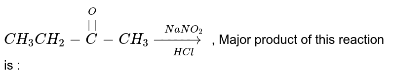 `CH_(3)CH_(2)-overset(O)overset(||)(C)-CH_(3) overset(NaNO_(2))underset(HCl)(to)`  , Major product of this reaction is :