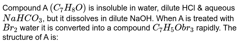 Compound A `(C_(7) H_(8) O)` is insoluble in water, dilute HCl & aqueous `NaHCO_(3)`, but it dissolves in dilute NaOH. When A is treated with `Br_(2)` water it is converted into a compound `C_(7) H_(5)Obr_(3)` rapidly. The structure of A is: