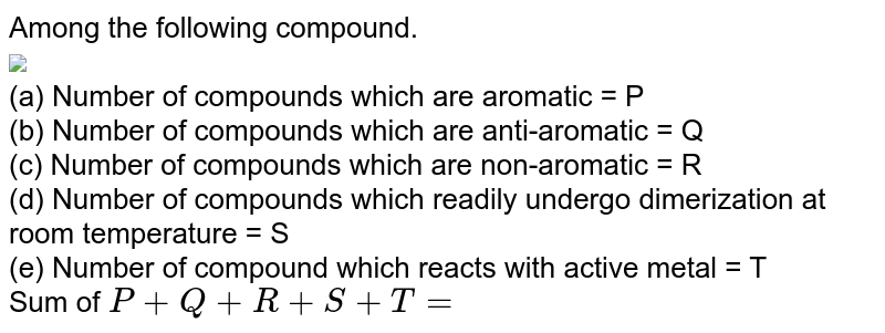 """Among the following compound. <br> <img src=""""https://d10lpgp6xz60nq.cloudfront.net/physics_images/MSC_ORG_CHM_C12_E01_225_Q01.png"""" width=""""80%""""> <br> (a) Number of compounds which are aromatic = P <br> (b) Number of compounds which are anti-aromatic = Q <br> (c) Number of compounds which are non-aromatic = R <br> (d) Number of compounds which readily undergo dimerization at room temperature = S <br> (e) Number of compound which reacts with active metal = T <br> Sum of `P + Q + R + S + T=`"""