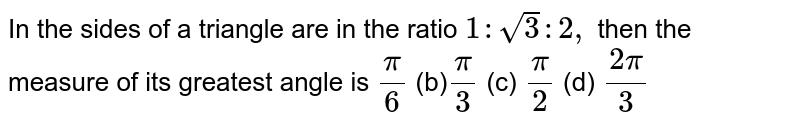 In the sides of a triangle are in the ratio `1:sqrt(3):2,` then the measure of its greatest angle is `pi/6`  (b)`pi/3`  (c) `pi/2`  (d) `(2pi)/3`