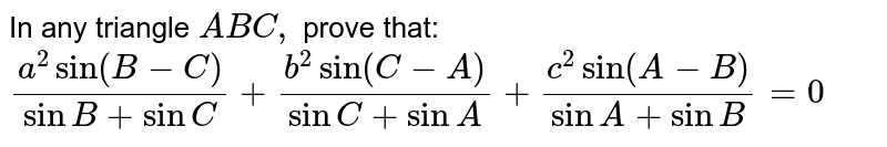 In any triangle `A B C ,` prove that: `(a^2sin(B-C))/(sinB+ sin C)+(b^2sin(C-A))/(sinC+ sin A)+(c^2sin(A-B))/(sinA+ sin B)=0`