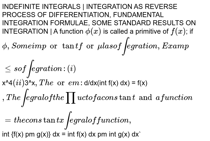 INDEFINITE INTEGRALS | INTEGRATION AS REVERSE PROCESS OF DIFFERENTIATION, FUNDAMENTAL INTEGRATION FORMULAE, SOME STANDARD RESULTS ON INTEGRATION | A function `phi(x)` is called a primitive of `f(x)`; if `phi, Some important formulas of integration, Examples of integration: (i) `x^4` (ii) `3^x`, Theorem: `d/dx(int f(x) dx) = f(x)`, The integral of the product of a constant and a function = the constant x integral of function, `int {f(x) pm g(x)} dx = int f(x) dx pm int g(x) dx`