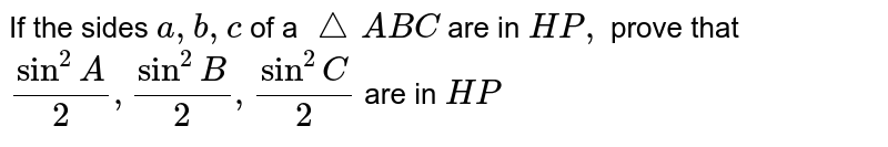 If the sides `a ,b ,c` of a `triangleABC` are in `HP,` prove that `sin^2A/2,sin^2B/2,sin^2C/2` are in `HP`