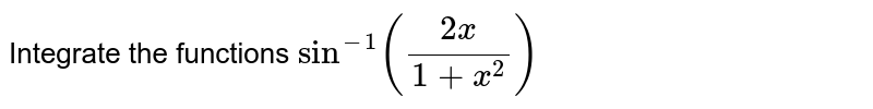 Integrate the functions `sin^(-1)((2x)/(1+x^2))`
