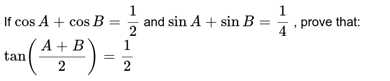 If `cos A+cosB=1/2` and `sin A+ sinB=1/4` , prove that: `tan((A+B)/2)=1/2`
