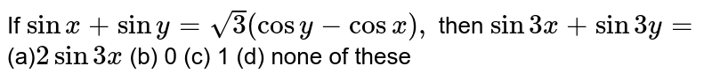 If `sinx+siny=sqrt(3)(cos y-cos x),` then `sin3x+sin3y=`  (a)`2sin3x`  (b) 0 (c) 1 (d) none of these