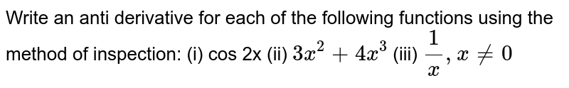 Write   an anti derivative for each of the following functions using the method of   inspection: (i) cos   2x  (ii) `3x^2+4x^3`  (iii) `1/x , x!=0`