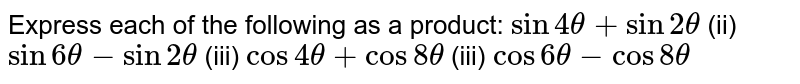 Express each of the following as a product: `sin4theta+sin2theta`  (ii) `sin6theta-sin2theta`  (iii) `cos4theta+cos8theta` (iii) `cos6theta-cos8theta`