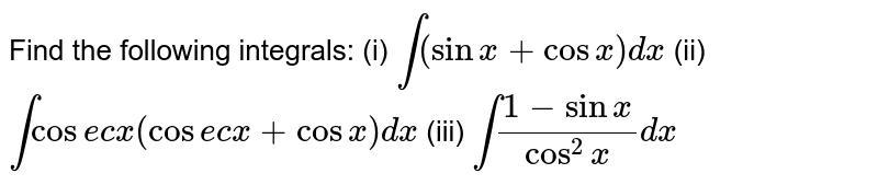 """Find the following   integrals: (i) `int(sinx+cosx)""""""""dx`  (ii)   `intcosecx(cosecx+cosx)""""""""dx`  (iii) `int(1-sinx)/(cos^2x)""""""""dx`"""
