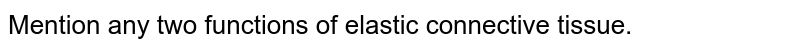 Mention any two functions of elastic connective tissue.