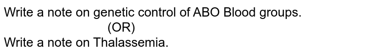 """Write a note on genetic control of ABO Blood groups. <br> `""""                       """"`(OR) <br> Write a note on Thalassemia."""
